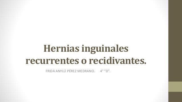 """Hernias inguinales recurrentes o recidivantes. FRIDA ANYLÚ PÉREZ MEDRANO. 4° """"D""""."""