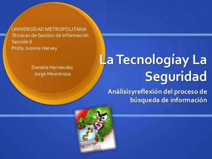La Tecnologíay La Seguridad<br />Análisisyreflexión del proceso de búsqueda de información<br />UNIVERSIDAD METROPOLITANA<...