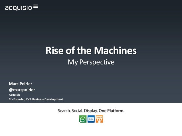 Rise of the Machines                                       My PerspectiveMarc Poirier@marcpoirierAcquisioCo-Founder, EVP B...
