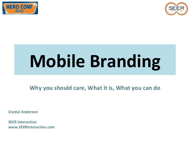 Mobile BrandingWhy you should care, What it is, What you can doCrystal AndersonSEER Interactivewww.SEERInteractive.com