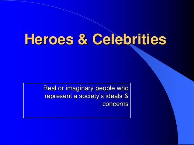 Heroes & Celebrities  Real or imaginary people who  represent a society's ideals &                       concerns