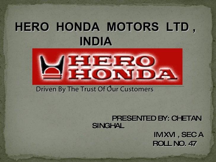 PRESENTED BY: CHETAN SINGHAL   IM XVI , SEC A   ROLL NO. 47 Driven By The Trust Of Our Customers HERO  HONDA  MOTORS  LTD ...