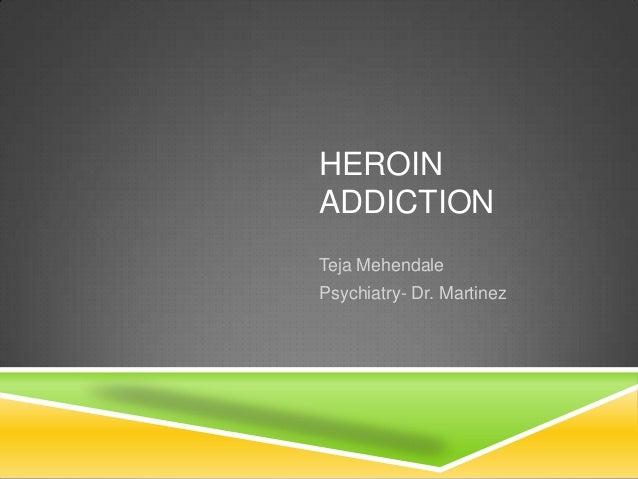 HEROIN ADDICTION Teja Mehendale Psychiatry- Dr. Martinez