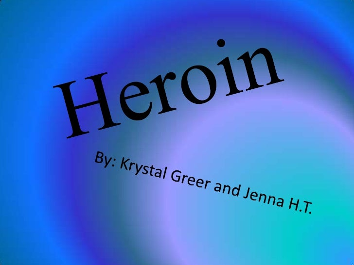 Heroin<br />By: Krystal Greer and Jenna H.T.<br />