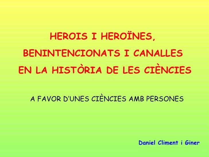 HEROIS I HEROÏNES,  BENINTENCIONATS I CANALLES  EN LA HISTÒRIA DE LES CIÈNCIES A FAVOR D'UNES CIÈNCIES AMB PERSONES Daniel...