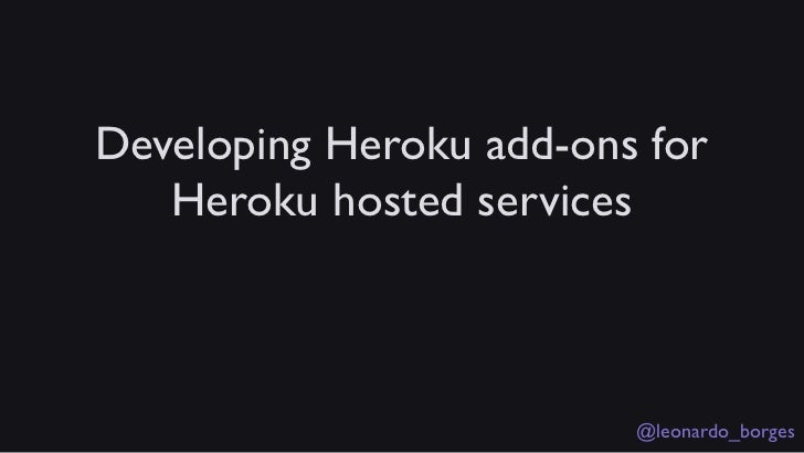 Developing Heroku add-ons for   Heroku hosted services                         @leonardo_borges