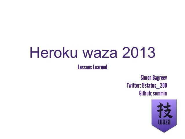 Heroku waza 2013      Lessons Learned                                Simon Bagreev                        Twitter: @status...