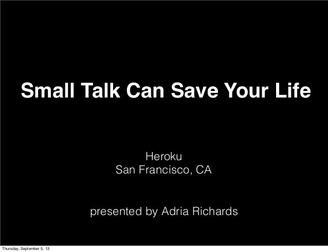 Heroku San Francisco, CA presented by Adria Richards Small Talk Can Save Your Life Thursday, September 5, 13