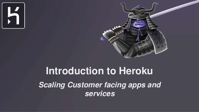 Introduction to Heroku Scaling Customer facing apps and services