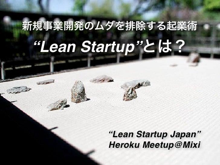 """新規事業開発のムダを排除する起業術""""Lean Startup""""とは?        """"Lean Startup Japan""""        Heroku Meetup@Mixi"""