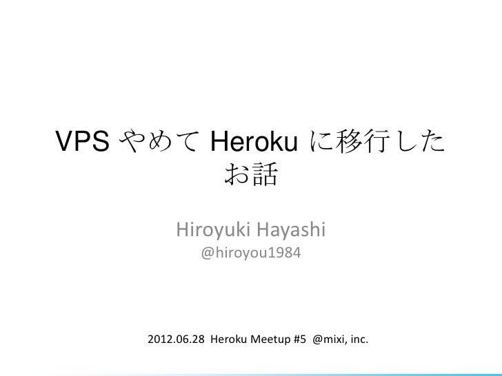 VPS やめて Heroku に移行した         お話        Hiroyuki Hayashi             @hiroyou1984    2012.06.28 Heroku Meetup #5 @mixi, inc.