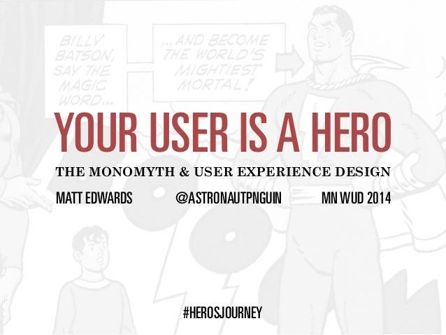 YOUR USER IS A HERO  THE MONOMYTH & USER EXPERIENCE DESIGN  MATT EDWARDS @ASTRONAUTPNGUIN MN WUD 2014  #HEROSJOURNEY