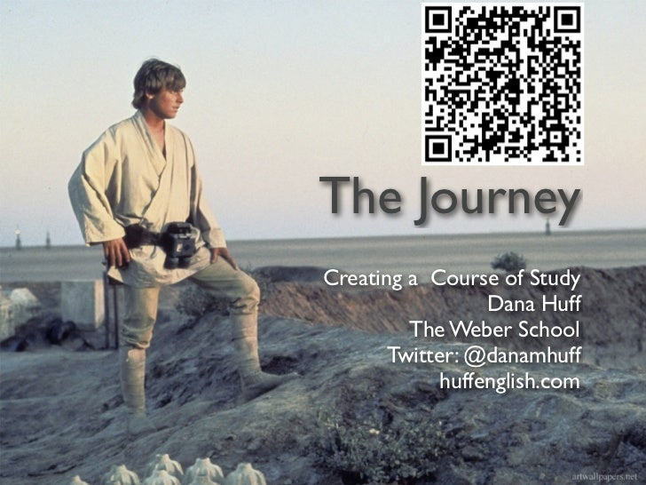 The JourneyCreating a Course of Study                  Dana Huff         The Weber School       Twitter: @danamhuff       ...