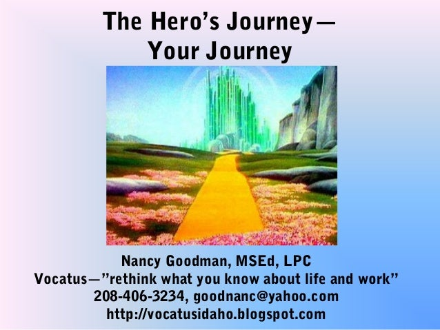 """The Hero's Journey—             Your Journey           Nancy Goodman, MSEd, LPCVocatus—""""rethink what you know about life a..."""
