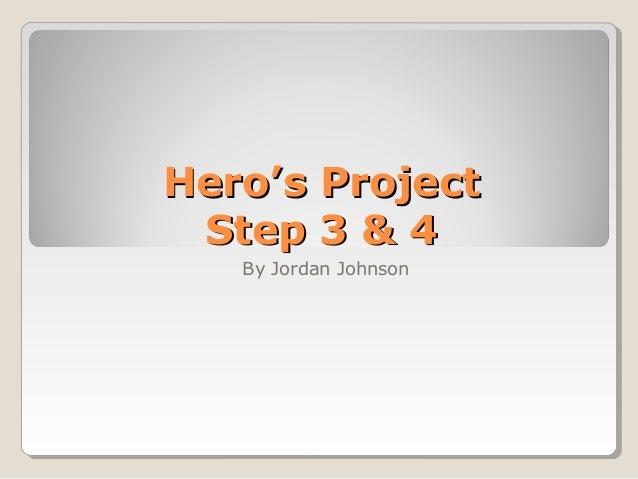 Hero's ProjectHero's Project Step 3 & 4Step 3 & 4 By Jordan Johnson