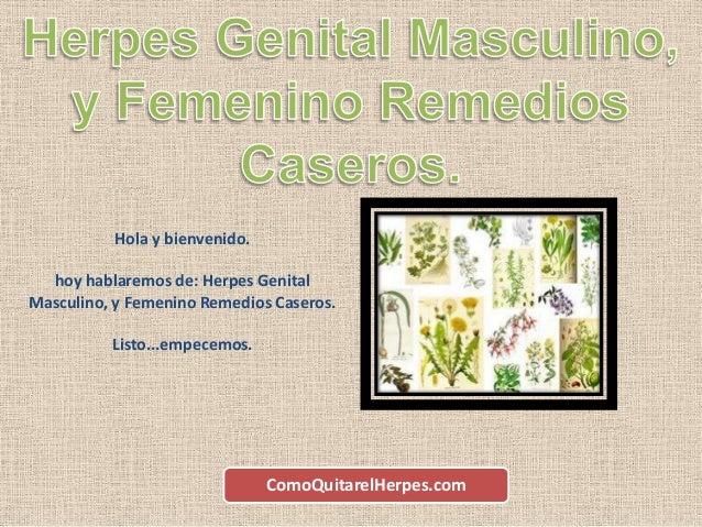 Hola y bienvenido. hoy hablaremos de: Herpes Genital Masculino, y Femenino Remedios Caseros. Listo...empecemos. ComoQuitar...
