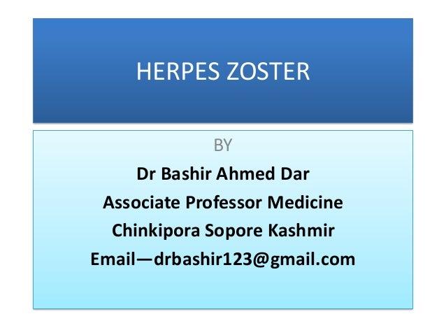 HERPES ZOSTER              BY     Dr Bashir Ahmed Dar Associate Professor Medicine  Chinkipora Sopore KashmirEmail—drbashi...
