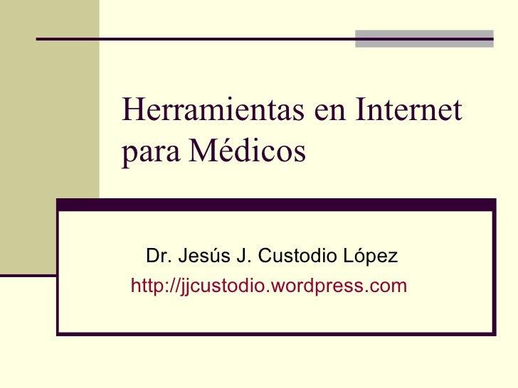 Herramientas en Internet para Médicos Dr. Jesús J. Custodio López http://jjcustodio.wordpress.com