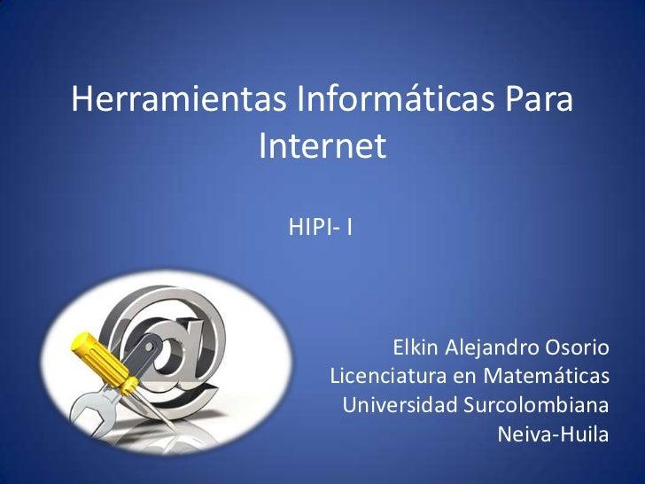 Herramientas Informáticas Para          Internet            HIPI- I                      Elkin Alejandro Osorio           ...