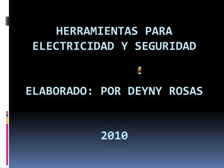 HERRAMIENTAS PARA ELECTRICIDAD y SEGURIDADelaborado: POR DEYNY ROSAS2010 <br />