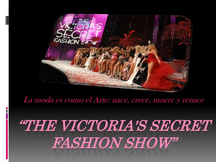 "La moda es como el Arte: nace, crece, muere y renace""THE VICTORIAS SECRET    FASHION SHOW"""