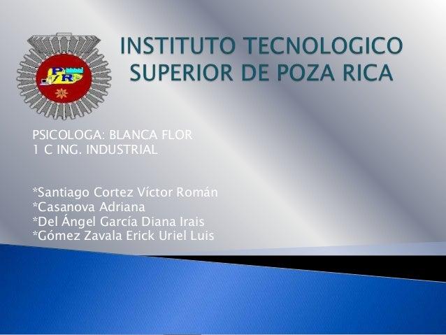 PSICOLOGA: BLANCA FLOR1 C ING. INDUSTRIAL*Santiago Cortez Víctor Román*Casanova Adriana*Del Ángel García Diana Irais*Gómez...