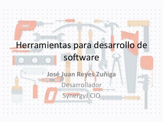 Herramientas para desarrollo de so/wareJosé Juan Reyes ZuñigaDesarrolladorSynergyJ CIO