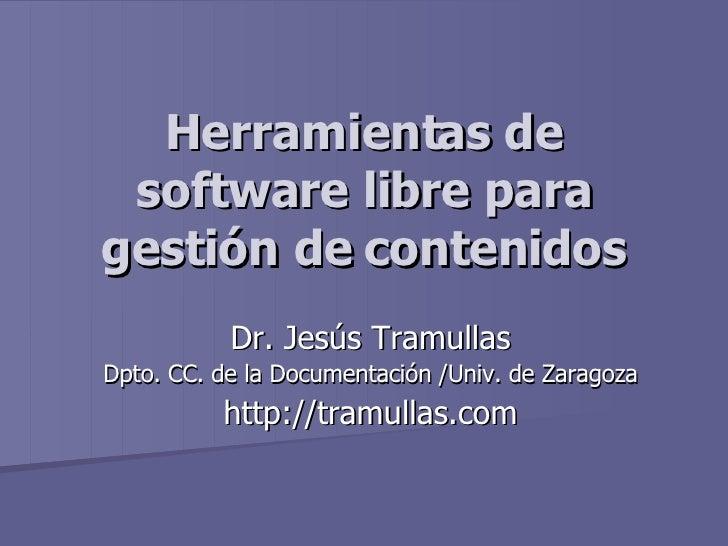 Herramientas de software libre para gestión de contenidos Dr. Jesús Tramullas Dpto. CC. de la Documentación /Univ. de Zara...