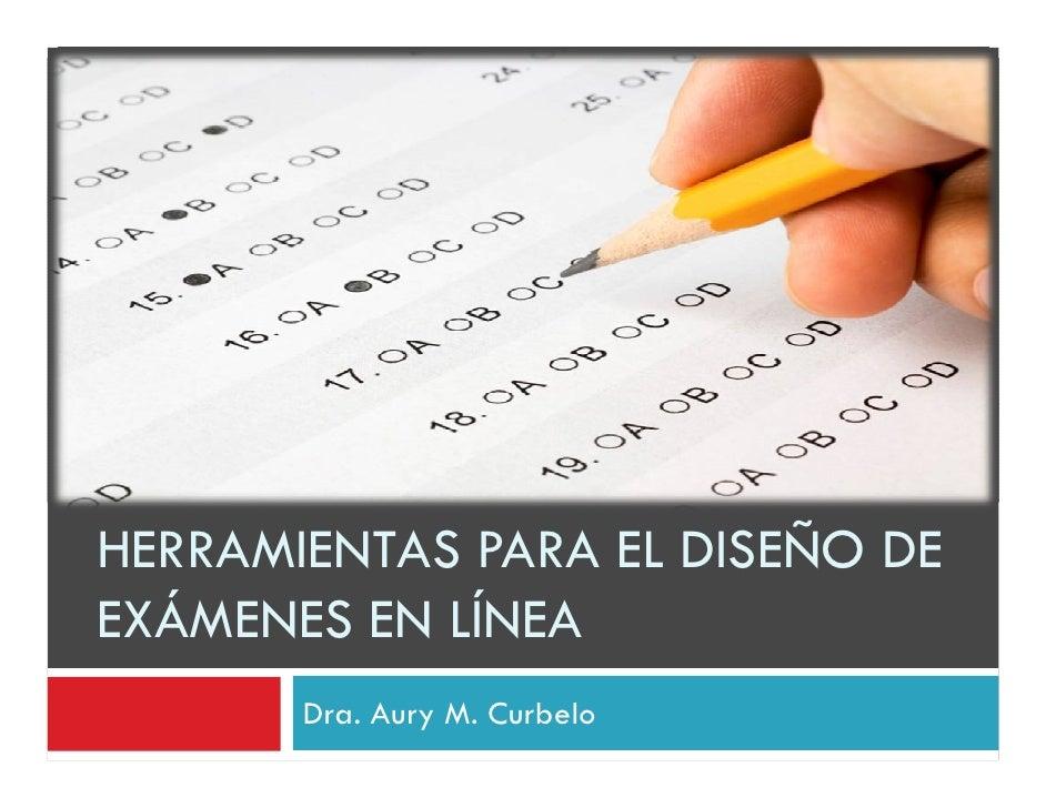 HERRAMIENTAS PARA EL DISEÑO DE EXÁMENES EN LÍNEA        Dra. Aury M. Curbelo