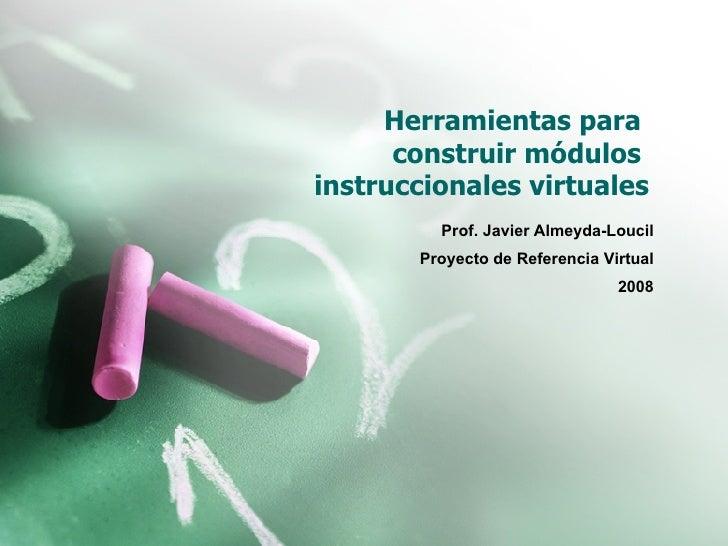 Herramientas para  construir módulos  instruccionales virtuales Prof. Javier Almeyda-Loucil Proyecto de Referencia Virtual...