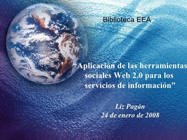 """"""" Aplicación de las herramientas sociales Web 2.0 para los  servicios de información"""" Liz Pagán 24 de enero de 2008 Biblio..."""