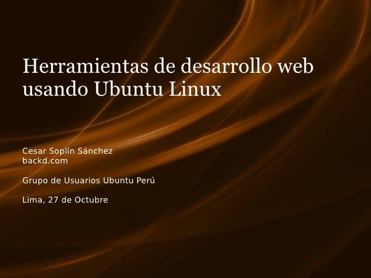 Herramientas de desarrollo web usando Ubuntu Linux  Cesar Soplín Sánchez backd.com  Grupo de Usuarios Ubuntu Perú  Lima, 2...
