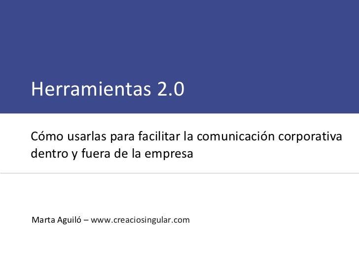 Herramientas 2.0  Cómo usarlas para facilitar la comunicación corporativa dentro y fuera de la empresa Marta Aguiló –  www...