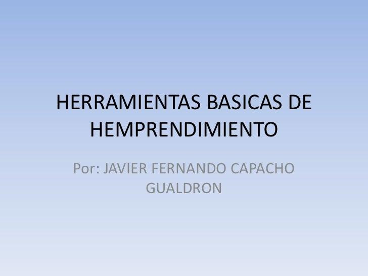 HERRAMIENTAS BASICAS DE   HEMPRENDIMIENTO Por: JAVIER FERNANDO CAPACHO            GUALDRON