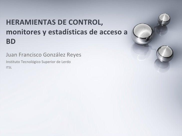 Juan Francisco González Reyes Instituto Tecnológico Superior de Lerdo ITSL HERAMIENTAS DE CONTROL, monitores y estadística...
