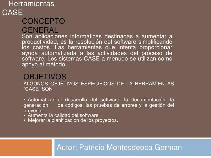 Autor: Patricio Montesdeoca German<br />   Herramientas CASE<br />CONCEPTO GENERAL<br />Son aplicaciones informáticas dest...