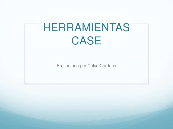 HERRAMIENTAS    CASE Presentado por Celso Cardona
