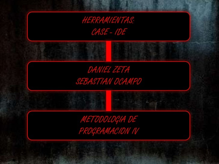 HERRAMIENTAS:<br />CASE - IDE<br />DANIEL ZETA<br />SEBASTIAN OCAMPO<br />METODOLOGIA DE<br />PROGRAMACION IV<br />