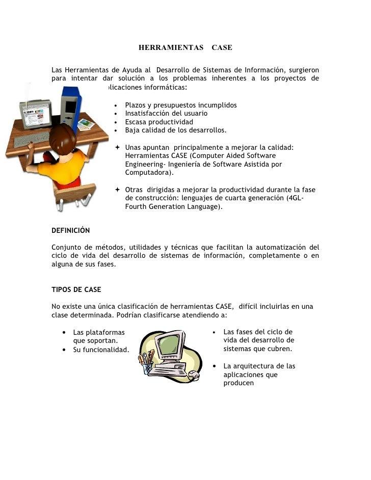 HERRAMIENTAS CASE  Las Herramientas de Ayuda al Desarrollo de Sistemas de Información, surgieron para intentar dar solució...