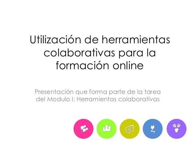 Utilización de herramientas  colaborativas para la  formación online  Presentación que forma parte de la tarea  del Modulo...