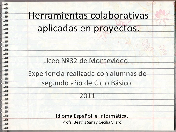 Herramientas colaborativas aplicadas en proyectos.    Liceo Nº32 de Montevideo.Experiencia realizada con alumnas de    seg...