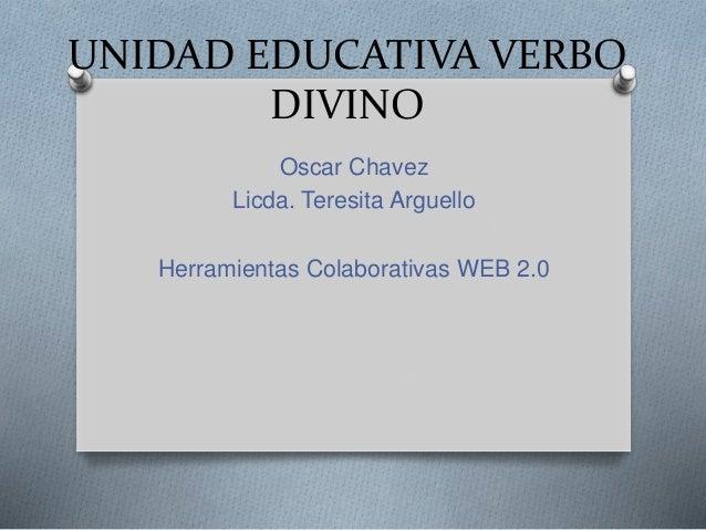 UNIDAD EDUCATIVA VERBO DIVINO Oscar Chavez Licda. Teresita Arguello Herramientas Colaborativas WEB 2.0