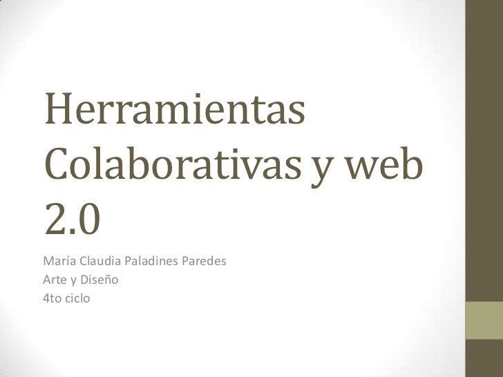 HerramientasColaborativas y web2.0María Claudia Paladines ParedesArte y Diseño4to ciclo