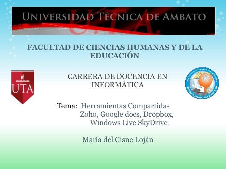 María del Cisne Loján Tema:  Herramientas Compartidas   Zoho, Google docs, Dropbox,      Windows Live SkyDrive FACULTAD D...