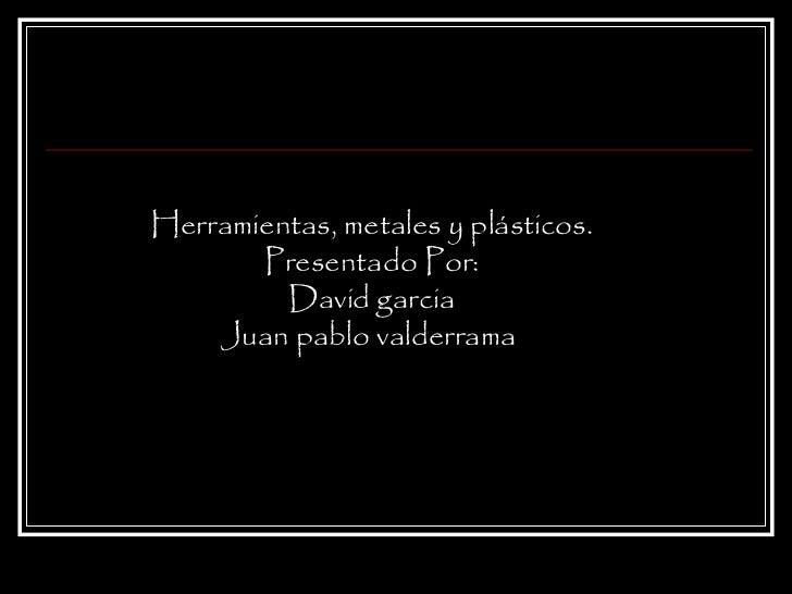 Herramientas, metales y plásticos. Presentado Por: David garcia Juan pablo valderrama