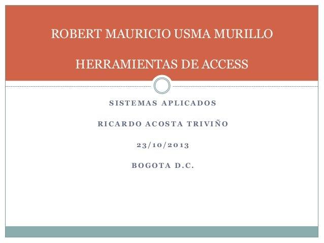 ROBERT MAURICIO USMA MURILLO  HERRAMIENTAS DE ACCESS SISTEMAS APLICADOS RICARDO ACOSTA TRIVIÑO 23/10/2013 BOGOTA D.C.