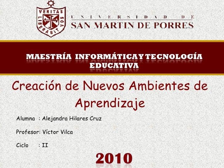Creación de Nuevos Ambientes de Aprendizaje Alumna : Alejandra Hilares Cruz Profesor: Víctor Vilca  Ciclo : II