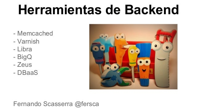 Herramientas de Backend - Memcached - Varnish - Libra - BigQ - Zeus - DBaaS  Fernando Scasserra @fersca
