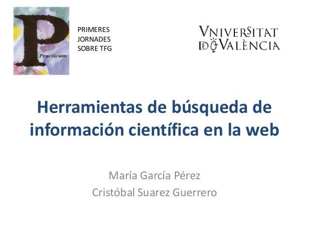 Herramientas de búsqueda de información científica en la web María García Pérez Cristóbal Suarez Guerrero PRIMERES JORNADE...