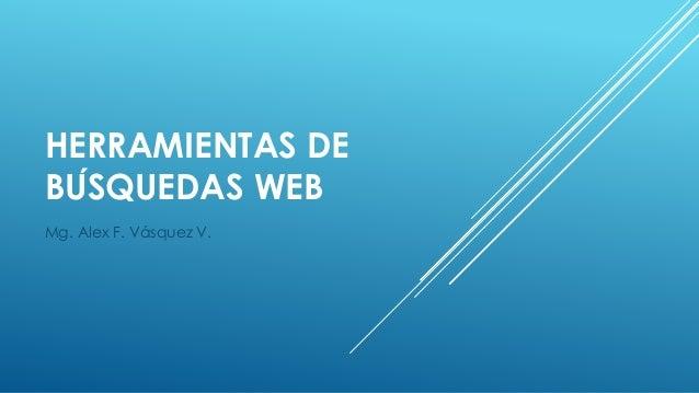 HERRAMIENTAS DE  BÚSQUEDAS WEB  Mg. Alex F. Vásquez V.